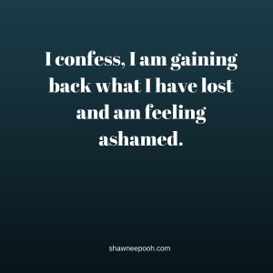 I confess, I am gaining back what I have lost and am feeling ashamed.